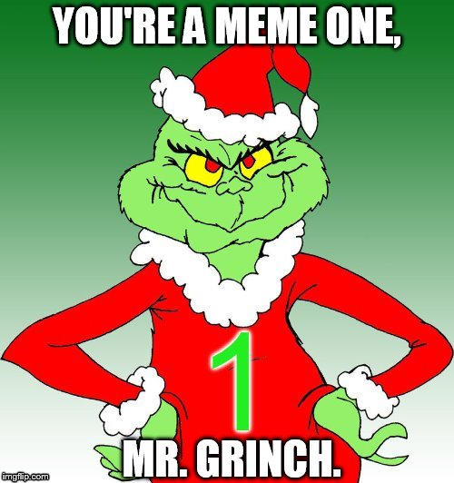 grinch one | YOU'RE A MEME ONE, MR. GRINCH. | image tagged in grinch one,memes | made w/ Imgflip meme maker