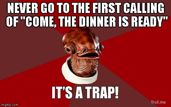 "its a trap | NEVER GO TO THE FIRST CALLING OF ""COME, THE DINNER IS READY"" 