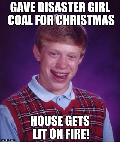 Bad Luck Brian Meme | GAVE DISASTER GIRL COAL FOR CHRISTMAS HOUSE GETS LIT ON FIRE! | image tagged in memes,bad luck brian | made w/ Imgflip meme maker