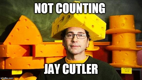Loyal Cheesehead | NOT COUNTING JAY CUTLER | image tagged in loyal cheesehead | made w/ Imgflip meme maker