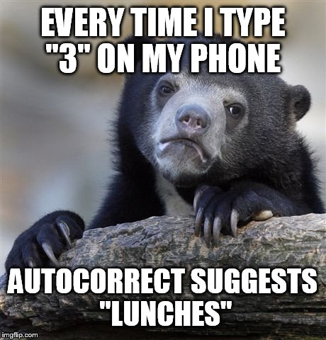 "Confession Bear Meme | EVERY TIME I TYPE ""3"" ON MY PHONE AUTOCORRECT SUGGESTS ""LUNCHES"" 