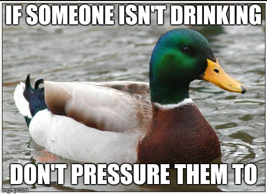 Actual Advice Mallard Meme | IF SOMEONE ISN'T DRINKING DON'T PRESSURE THEM TO | image tagged in memes,actual advice mallard,AdviceAnimals | made w/ Imgflip meme maker
