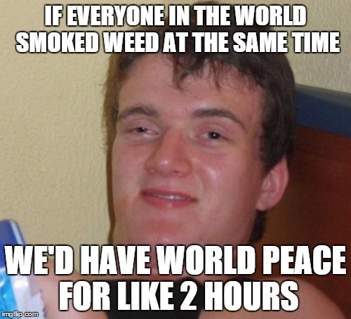 For Everyone Who Wishes for World Peace for the Holidays | IF EVERYONE IN THE WORLD SMOKED WEED AT THE SAME TIME WE'D HAVE WORLD PEACE FOR LIKE 2 HOURS | image tagged in memes,10 guy | made w/ Imgflip meme maker