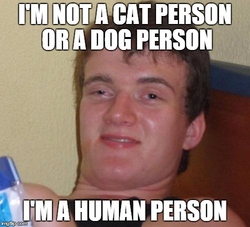 10 Guy Meme | I'M NOT A CAT PERSON OR A DOG PERSON I'M A HUMAN PERSON | image tagged in memes,10 guy | made w/ Imgflip meme maker