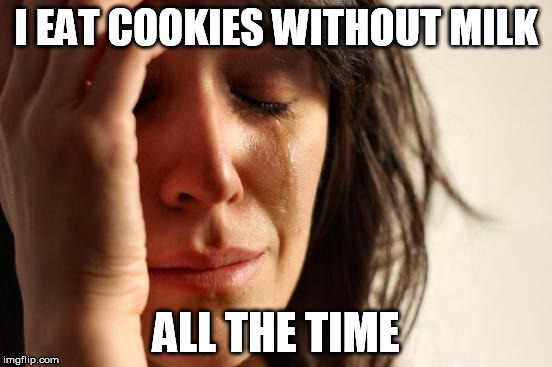 First World Problems Meme | I EAT COOKIES WITHOUT MILK ALL THE TIME | image tagged in memes,first world problems | made w/ Imgflip meme maker