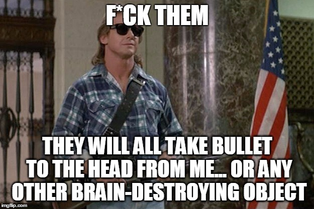 They Live | F*CK THEM THEY WILL ALL TAKE BULLET TO THE HEAD FROM ME... OR ANY OTHER BRAIN-DESTROYING OBJECT | image tagged in they live | made w/ Imgflip meme maker