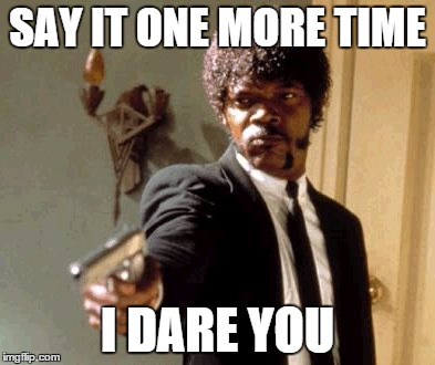 Say That Again I Dare You Meme | SAY IT ONE MORE TIME I DARE YOU | image tagged in memes,say that again i dare you | made w/ Imgflip meme maker