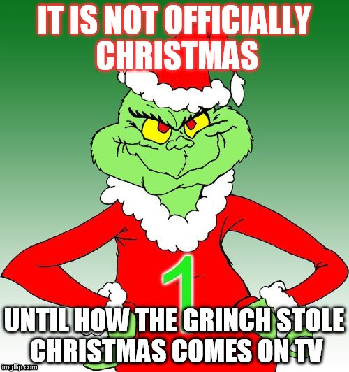 grinch one | IT IS NOT OFFICIALLY CHRISTMAS UNTIL HOW THE GRINCH STOLE CHRISTMAS COMES ON TV | image tagged in grinch one | made w/ Imgflip meme maker