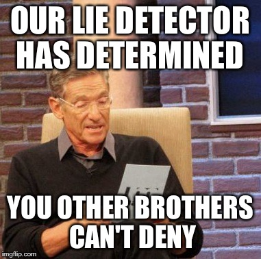 Maury Lie Detector Meme | OUR LIE DETECTOR HAS DETERMINED YOU OTHER BROTHERS CAN'T DENY | image tagged in memes,maury lie detector | made w/ Imgflip meme maker