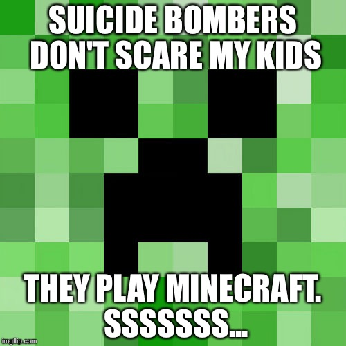 Scumbag Minecraft Meme | SUICIDE BOMBERS DON'T SCARE MY KIDS THEY PLAY MINECRAFT. SSSSSSS... | image tagged in memes,scumbag minecraft | made w/ Imgflip meme maker