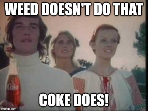 WEED DOESN'T DO THAT COKE DOES! | made w/ Imgflip meme maker