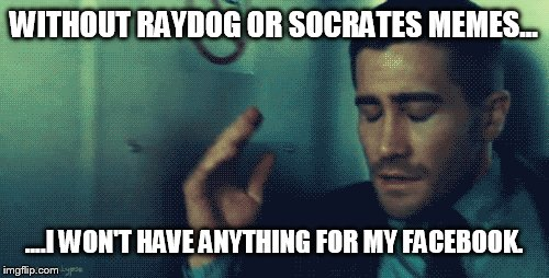WITHOUT RAYDOG OR SOCRATES MEMES... ....I WON'T HAVE ANYTHING FOR MY FACEBOOK. | made w/ Imgflip meme maker