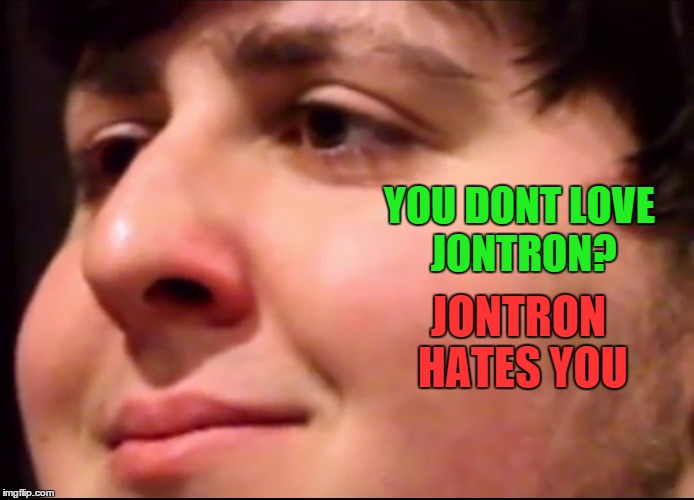 JonTron | YOU DONT LOVE JONTRON? JONTRON HATES YOU | image tagged in jontron | made w/ Imgflip meme maker