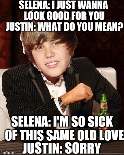 The Most Interesting Justin Bieber | SELENA: I JUST WANNA LOOK GOOD FOR YOU JUSTIN: WHAT DO YOU MEAN? SELENA: I'M SO SICK  OF THIS SAME OLD LOVE JUSTIN: SORRY | image tagged in memes,the most interesting justin bieber | made w/ Imgflip meme maker