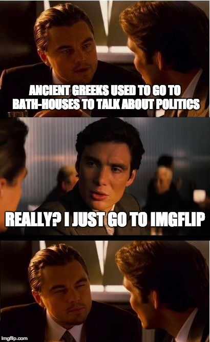 It's Getting to be Overwhelming | ANCIENT GREEKS USED TO GO TO BATH-HOUSES TO TALK ABOUT POLITICS REALLY? I JUST GO TO IMGFLIP | image tagged in memes,inception,politics,imgflip | made w/ Imgflip meme maker