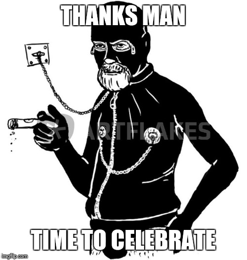Freud Gimp | THANKS MAN TIME TO CELEBRATE | image tagged in freud gimp | made w/ Imgflip meme maker