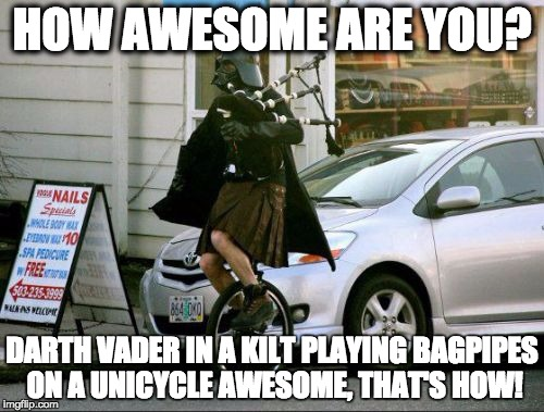 Invalid Argument Vader | HOW AWESOME ARE YOU? DARTH VADER IN A KILT PLAYING BAGPIPES ON A UNICYCLE AWESOME, THAT'S HOW! | image tagged in memes,invalid argument vader | made w/ Imgflip meme maker