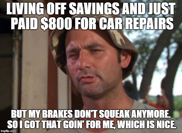 So I Got That Goin For Me Which Is Nice | LIVING OFF SAVINGS AND JUST PAID $800 FOR CAR REPAIRS BUT MY BRAKES DON'T SQUEAK ANYMORE. SO I GOT THAT GOIN' FOR ME, WHICH IS NICE. | image tagged in memes,so i got that goin for me which is nice | made w/ Imgflip meme maker