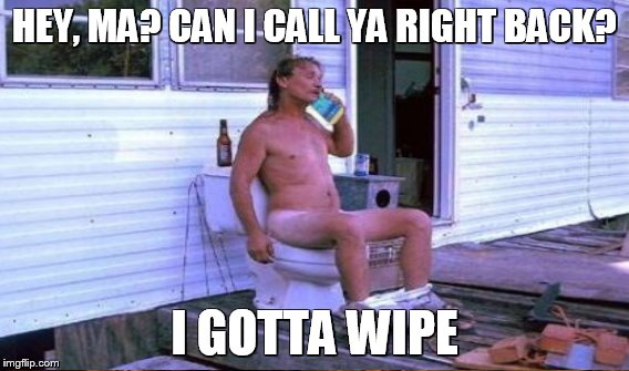 HEY, MA? CAN I CALL YA RIGHT BACK? I GOTTA WIPE | made w/ Imgflip meme maker