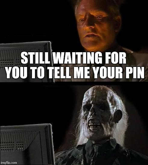 Ill Just Wait Here Meme | STILL WAITING FOR YOU TO TELL ME YOUR PIN | image tagged in memes,ill just wait here | made w/ Imgflip meme maker