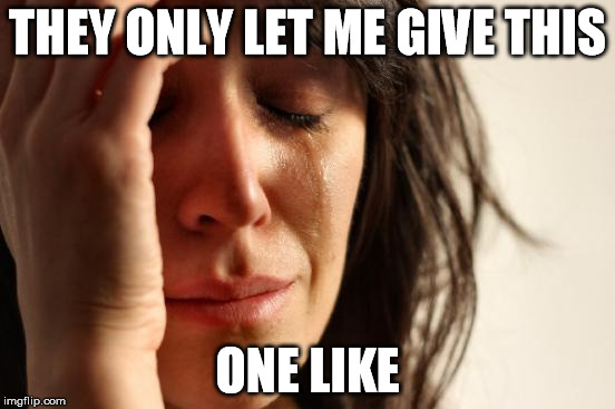 First World Problems Meme | THEY ONLY LET ME GIVE THIS ONE LIKE | image tagged in memes,first world problems | made w/ Imgflip meme maker