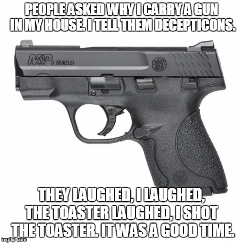 Guns  | PEOPLE ASKED WHY I CARRY A GUN IN MY HOUSE. I TELL THEM DECEPTICONS. THEY LAUGHED, I LAUGHED, THE TOASTER LAUGHED, I SHOT  THE TOASTER. IT W | image tagged in guns  | made w/ Imgflip meme maker