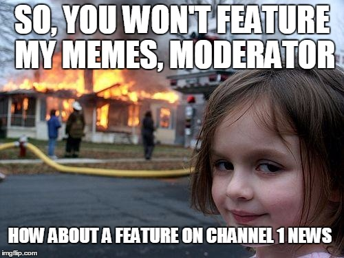 So, you won't feature my memes.... | SO, YOU WON'T FEATURE MY MEMES, MODERATOR HOW ABOUT A FEATURE ON CHANNEL 1 NEWS | image tagged in memes,disaster girl,funny | made w/ Imgflip meme maker