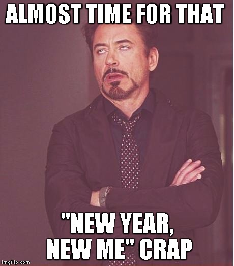 "Face You Make Robert Downey Jr Meme | ALMOST TIME FOR THAT ""NEW YEAR, NEW ME"" CRAP 
