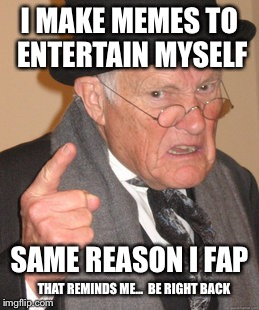 Probably A Repost.(Be Right Back) | I MAKE MEMES TO ENTERTAIN MYSELF THAT REMINDS ME...  BE RIGHT BACK SAME REASON I FAP | image tagged in memes,back in my day,time to fap | made w/ Imgflip meme maker