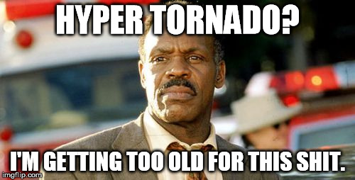 Lethal Weapon Danny Glover | HYPER TORNADO? I'M GETTING TOO OLD FOR THIS SHIT. | image tagged in memes,lethal weapon danny glover | made w/ Imgflip meme maker