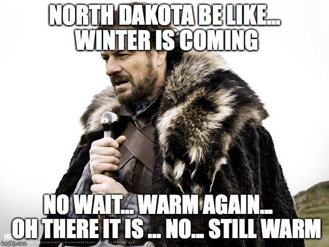 No Winter in North Dakota | NORTH DAKOTA BE LIKE... WINTER IS COMING NO WAIT... WARM AGAIN...    OH THERE IT IS ... NO... STILL WARM | image tagged in north dakota,winter is coming,memes | made w/ Imgflip meme maker