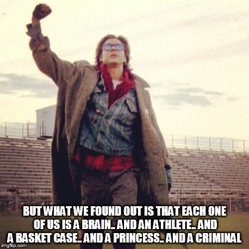 b-fast club | BUT WHAT WE FOUND OUT IS THAT EACH ONE OF US IS A BRAIN.. AND AN ATHLETE.. AND A BASKET CASE.. AND A PRINCESS.. AND A CRIMINAL | image tagged in breakfast club,quote,movie,meme,memes,bender | made w/ Imgflip meme maker