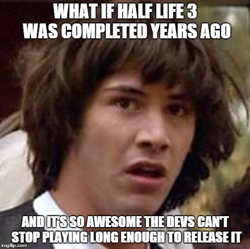 More likely due to the included Portal 3 | WHAT IF HALF LIFE 3 WAS COMPLETED YEARS AGO AND IT'S SO AWESOME THE DEVS CAN'T STOP PLAYING LONG ENOUGH TO RELEASE IT | image tagged in memes,conspiracy keanu,half life 3,gaming | made w/ Imgflip meme maker