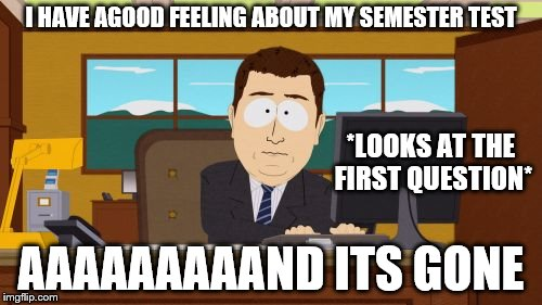 Students know what im talking about | I HAVE AGOOD FEELING ABOUT MY SEMESTER TEST AAAAAAAAAND ITS GONE *LOOKS AT THE FIRST QUESTION* | image tagged in memes,aaaaand its gone | made w/ Imgflip meme maker