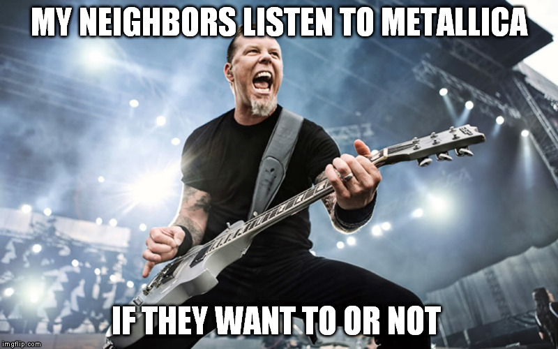 MY NEIGHBORS LISTEN TO METALLICA IF THEY WANT TO OR NOT | image tagged in metallica | made w/ Imgflip meme maker