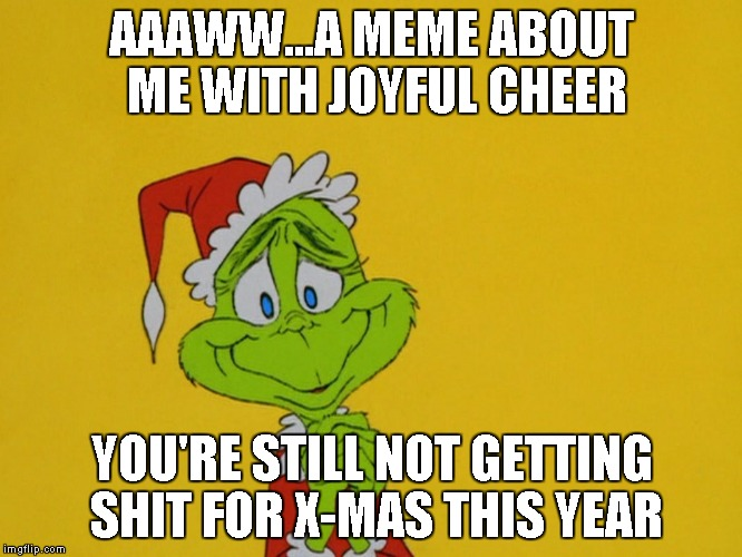 AAAWW...A MEME ABOUT ME WITH JOYFUL CHEER YOU'RE STILL NOT GETTING SHIT FOR X-MAS THIS YEAR | made w/ Imgflip meme maker