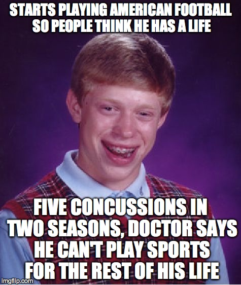 Bad Luck Brian Meme | STARTS PLAYING AMERICAN FOOTBALL SO PEOPLE THINK HE HAS A LIFE FIVE CONCUSSIONS IN TWO SEASONS, DOCTOR SAYS HE CAN'T PLAY SPORTS FOR THE RES | image tagged in memes,bad luck brian | made w/ Imgflip meme maker