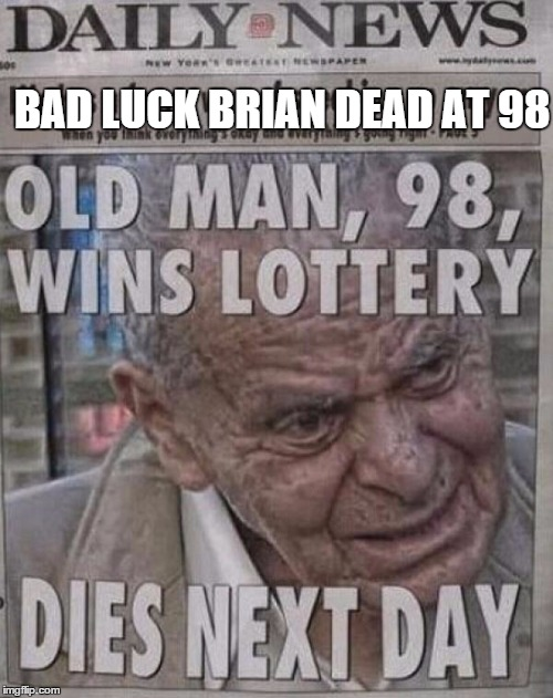 A moment of silence for Brian please | BAD LUCK BRIAN DEAD AT 98 | image tagged in memes,meme,bad luck brian,news,crotchgoblin | made w/ Imgflip meme maker