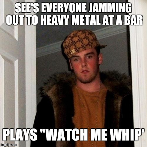 "Scumbag Steve Meme | SEE'S EVERYONE JAMMING OUT TO HEAVY METAL AT A BAR PLAYS ""WATCH ME WHIP' 