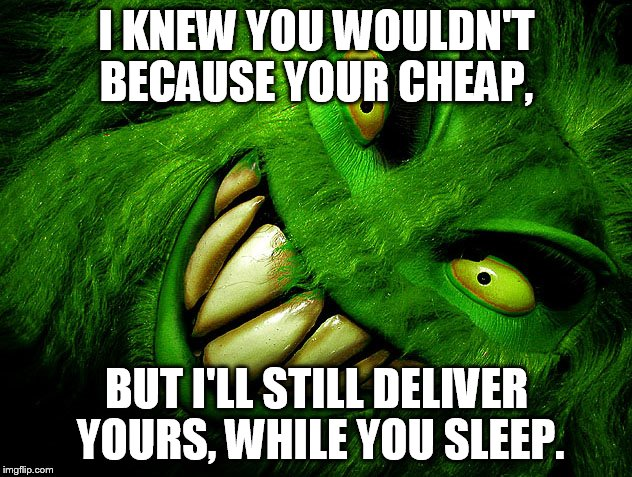 I KNEW YOU WOULDN'T BECAUSE YOUR CHEAP, BUT I'LL STILL DELIVER YOURS, WHILE YOU SLEEP. | made w/ Imgflip meme maker