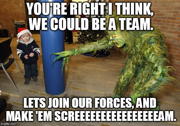 YOU'RE RIGHT I THINK, WE COULD BE A TEAM. LETS JOIN OUR FORCES, AND MAKE 'EM SCREEEEEEEEEEEEEEEEAM. | made w/ Imgflip meme maker