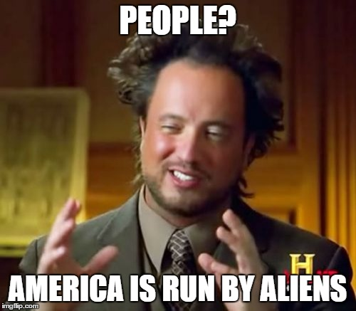 Ancient Aliens Meme | PEOPLE? AMERICA IS RUN BY ALIENS | image tagged in memes,ancient aliens | made w/ Imgflip meme maker