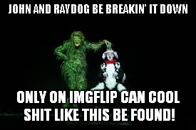 JOHN AND RAYDOG BE BREAKIN' IT DOWN ONLY ON IMGFLIP CAN COOL SHIT LIKE THIS BE FOUND! | made w/ Imgflip meme maker