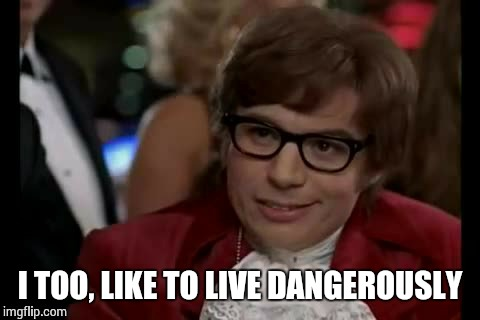 I TOO, LIKE TO LIVE DANGEROUSLY | made w/ Imgflip meme maker