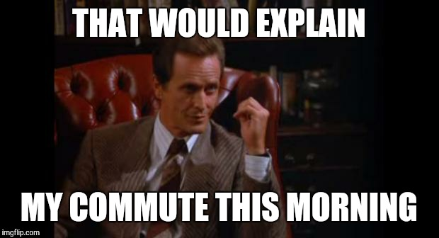 THAT WOULD EXPLAIN MY COMMUTE THIS MORNING | made w/ Imgflip meme maker