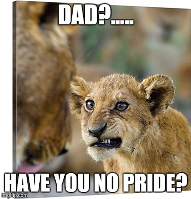 DAD?..... HAVE YOU NO PRIDE? | made w/ Imgflip meme maker
