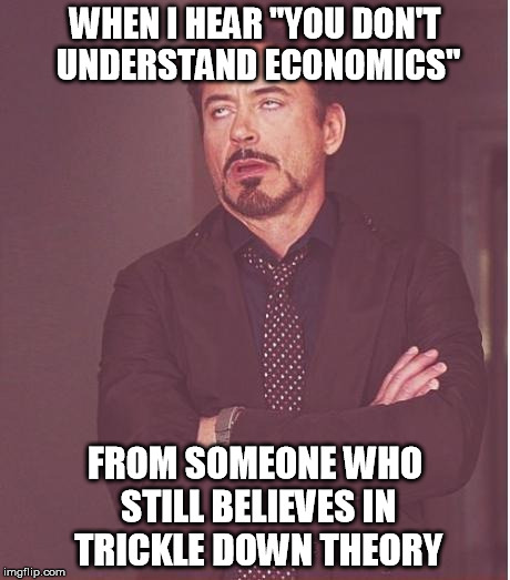 "Face You Make Robert Downey Jr Meme | WHEN I HEAR ""YOU DON'T UNDERSTAND ECONOMICS"" FROM SOMEONE WHO STILL BELIEVES IN TRICKLE DOWN THEORY 