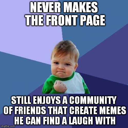 Success Kid Meme | NEVER MAKES THE FRONT PAGE STILL ENJOYS A COMMUNITY OF FRIENDS THAT CREATE MEMES HE CAN FIND A LAUGH WITH | image tagged in memes,success kid | made w/ Imgflip meme maker