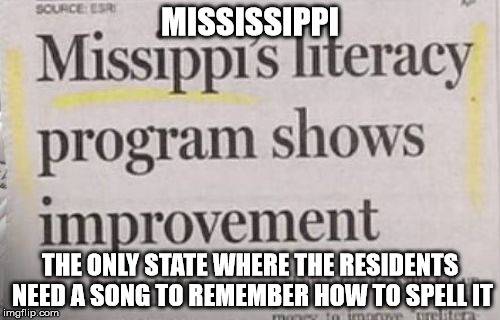 Mississippi | MISSISSIPPI THE ONLY STATE WHERE THE RESIDENTS NEED A SONG TO REMEMBER HOW TO SPELL IT | image tagged in memes,united states,the south | made w/ Imgflip meme maker