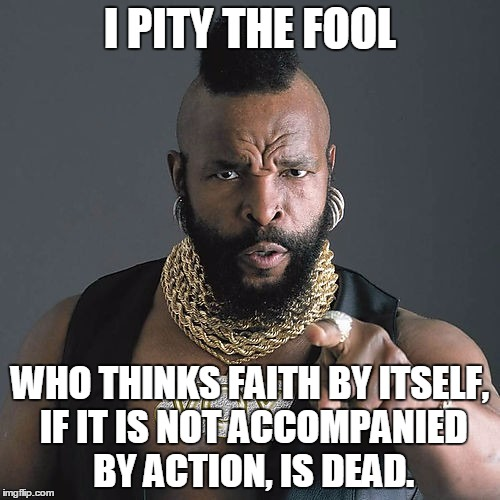 Mr T Pity The Fool Meme | I PITY THE FOOL WHO THINKS FAITH BY ITSELF, IF IT IS NOT ACCOMPANIED BY ACTION, IS DEAD. | image tagged in memes,mr t pity the fool | made w/ Imgflip meme maker